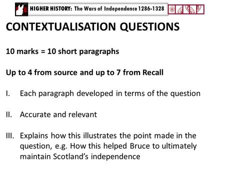 HIGHER HISTORY: The Wars of Independence 1286-1328 CONTEXTUALISATION QUESTIONS 10 marks = 10 short paragraphs Up to 4 from source and up to 7 from Recall.