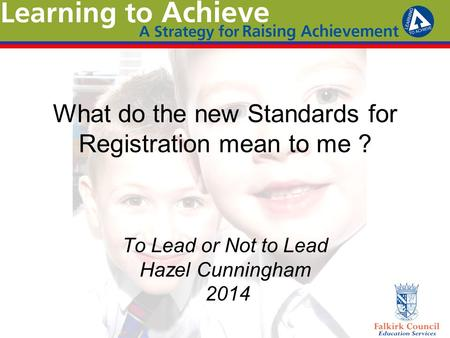 What do the new Standards for Registration mean to me ? To Lead or Not to Lead Hazel Cunningham 2014.