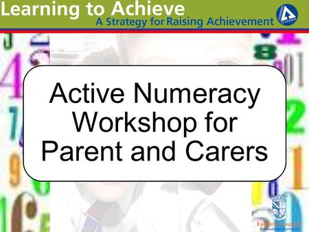 Active Numeracy Workshop for Parent and Carers. Aims To support the raising of attainment in mathematics and numeracy across all stages To raise awareness.