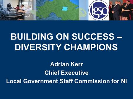 BUILDING ON SUCCESS – DIVERSITY CHAMPIONS Adrian Kerr Chief Executive Local Government Staff Commission for NI.