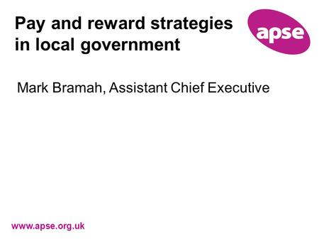 Www.apse.org.uk Pay and reward strategies in local government Mark Bramah, Assistant Chief Executive.