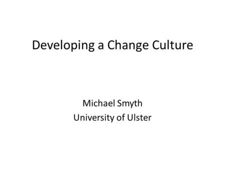 Developing a Change Culture Michael Smyth University of Ulster.