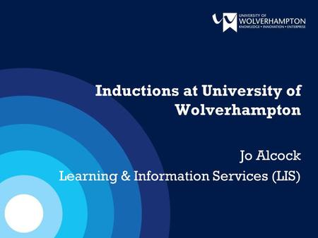 Inductions at University of Wolverhampton Jo Alcock Learning & Information Services (LIS)