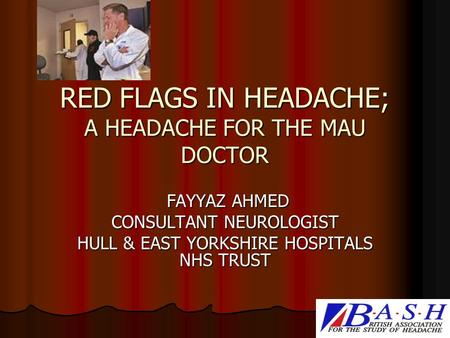 RED FLAGS IN HEADACHE; A HEADACHE FOR THE MAU DOCTOR FAYYAZ AHMED FAYYAZ AHMED CONSULTANT NEUROLOGIST HULL & EAST YORKSHIRE HOSPITALS NHS TRUST.