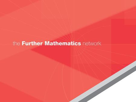 THE FURTHER MATHEMATICS NETWORK What it means for your school/college Let Maths take you Further…