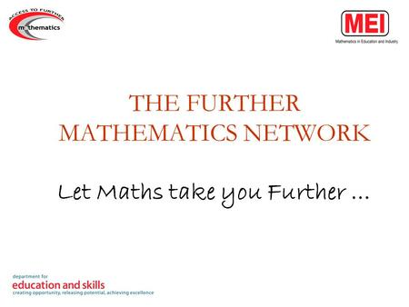 THE FURTHER MATHEMATICS NETWORK Let Maths take you Further …