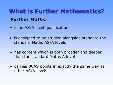 What is Further Mathematics? is an AS/A level qualification is designed to be studied alongside standard the standard Maths AS/A levels has content which.
