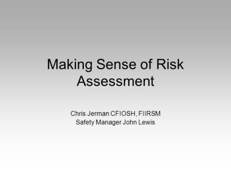 Making Sense of Risk Assessment Chris Jerman CFIOSH, FIIRSM Safety Manager John Lewis.