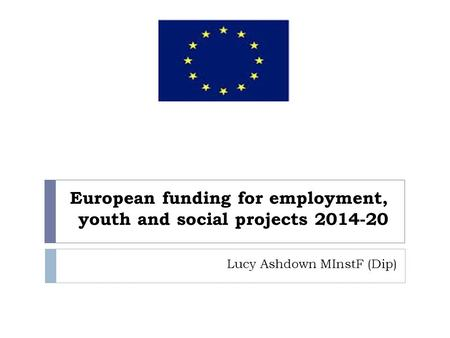 European funding for employment, youth and social projects 2014-20 Lucy Ashdown MInstF (Dip)