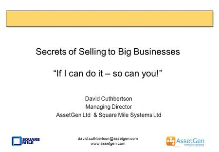 "Secrets of Selling to Big Businesses ""If I can do it – so can you!"" David Cuthbertson Managing Director AssetGen Ltd & Square Mile Systems Ltd"