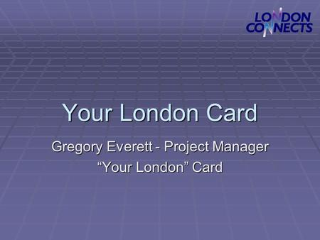 "Your London Card Gregory Everett - Project Manager ""Your London"" Card."