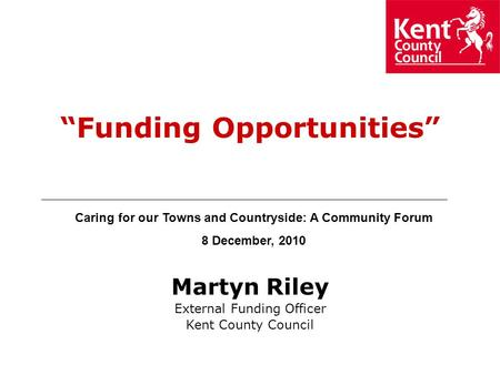 "Martyn Riley External Funding Officer Kent County Council ""Funding Opportunities"" Caring for our Towns and Countryside: A Community Forum 8 December,"