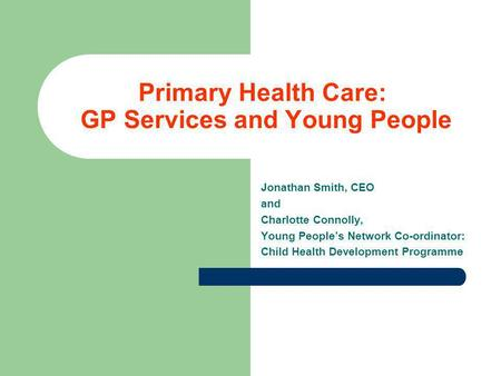Primary Health Care: GP Services and Young People Jonathan Smith, CEO and Charlotte Connolly, Young People's Network Co-ordinator: Child Health Development.