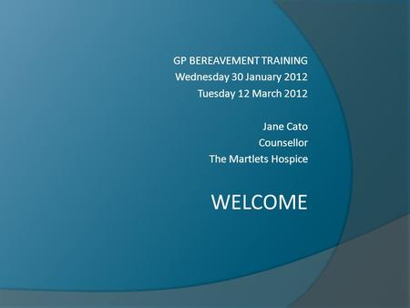GP BEREAVEMENT TRAINING Wednesday 30 January 2012 Tuesday 12 March 2012 Jane Cato Counsellor The Martlets Hospice WELCOME.