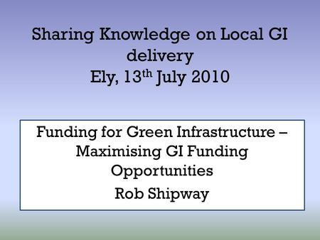 Sharing Knowledge on Local GI delivery Ely, 13 th July 2010 Funding for Green Infrastructure – Maximising GI Funding Opportunities Rob Shipway.