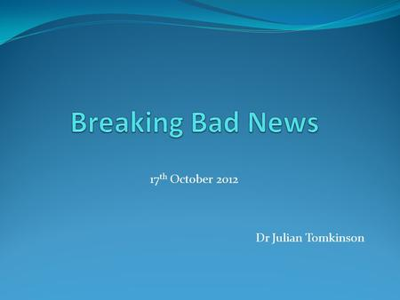 17 th October 2012 Dr Julian Tomkinson. What is Bad News? any information which adversely and seriously affects an individual's view of his or her future