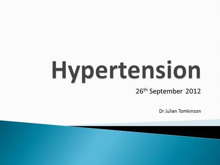26 th September 2012 Dr Julian Tomkinson.  To understand the diagnosis, impact and management of hypertension in General Practice.