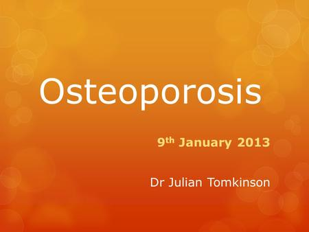 Osteoporosis 9 th January 2013 Dr Julian Tomkinson.