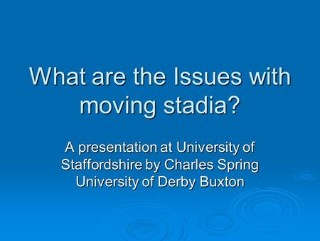 What are the Issues with moving stadia? A presentation at University of Staffordshire by Charles Spring University of Derby Buxton.