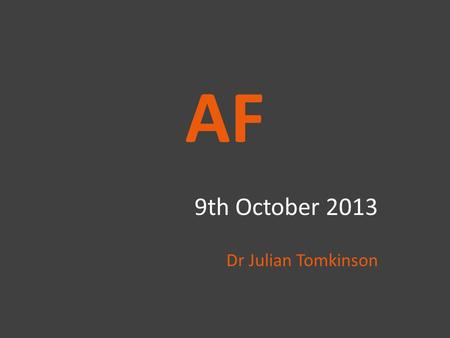 "AF 9th October 2013 Dr Julian Tomkinson. Introduction NICE Guidance 2006 ""Atrial fibrillation (AF) is the most common sustained cardiac arrhythmia and."