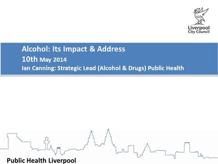 Public Health Liverpool Alcohol: Its Impact & Address 10th May 2014 Ian Canning: Strategic Lead (Alcohol & Drugs) Public Health Alcohol: Its Impact & Address.