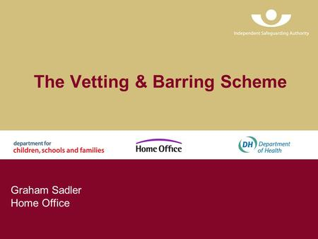 The Vetting & Barring Scheme Graham Sadler Home Office.