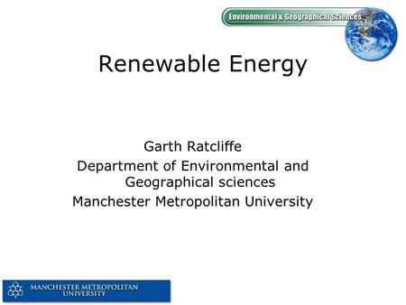 Renewable Energy Garth Ratcliffe Department of Environmental and Geographical sciences Manchester Metropolitan University.