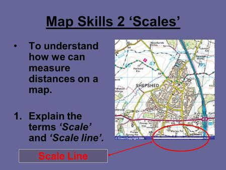 Map Skills 2 'Scales' To understand how we can measure distances on a map. 1.Explain the terms 'Scale' and 'Scale line'. Scale Line.