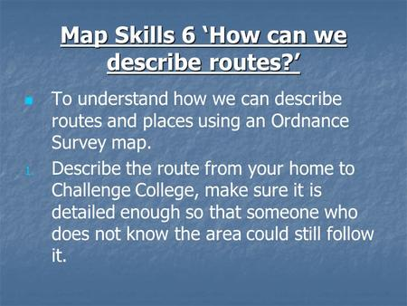 Map Skills 6 'How can we describe routes?' To understand how we can describe routes and places using an Ordnance Survey map. 1. 1. Describe the route from.