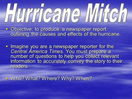  Objective: to produce a newspaper report outlining the causes and effects of the hurricane.  Imagine you are a newspaper reporter for the Central America.