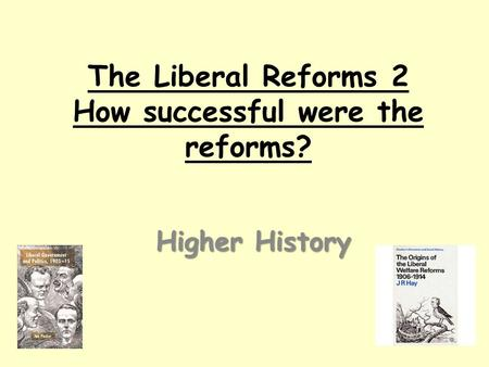 The Liberal Reforms 2 How successful were the reforms? Higher History.