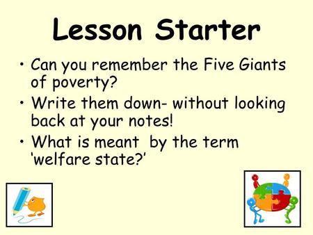 Lesson Starter Can you remember the Five Giants of poverty? Write them down- without looking back at your notes! What is meant by the term 'welfare state?'