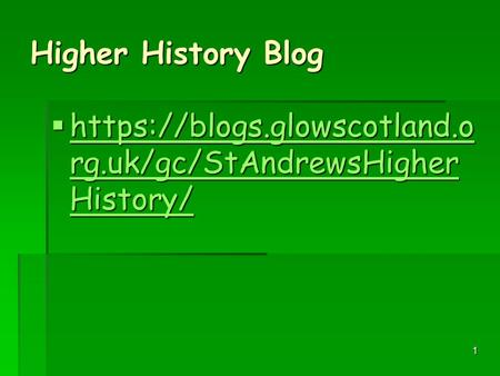 1 Higher History Blog  https://blogs.glowscotland.o rg.uk/gc/StAndrewsHigher History/ https://blogs.glowscotland.o rg.uk/gc/StAndrewsHigher History/