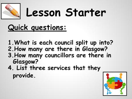 Lesson Starter Quick questions: 1.What is each council split up into? 2.How many are there in Glasgow? 3.How many councillors are there in Glasgow? 4.