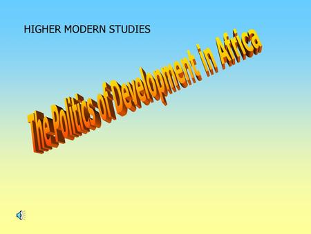 HIGHER MODERN STUDIES. Politics of Development in Africa - Unit outline This unit can be split into three 1.Conditions in Africa – Health and healthcare.