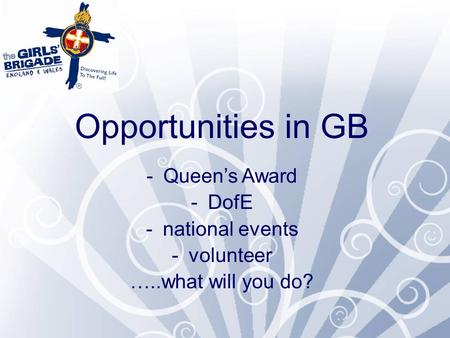 Opportunities in GB -Queen's Award -DofE -national events -volunteer …..what will you do?
