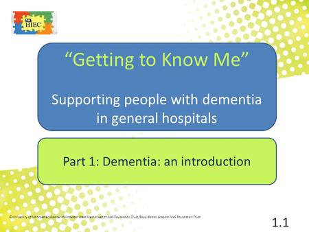"1 ""Getting to Know Me"" Supporting people with dementia in general hospitals Part 1: Dementia: an introduction © University of Manchester/Greater Manchester."