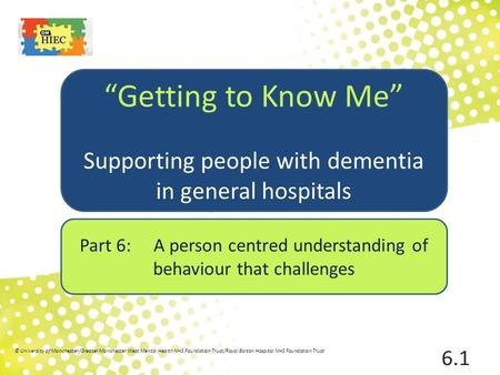 "Part 6: A person centred understanding of behaviour that challenges ""Getting to Know Me"" Supporting people with dementia in general hospitals 6.1 © University."