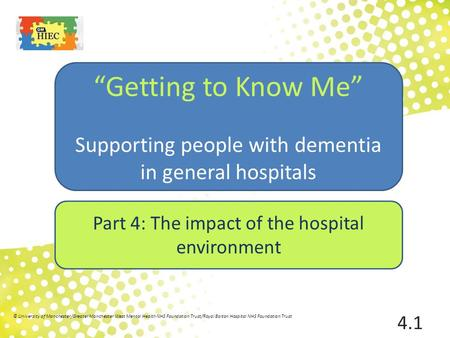 "Part 4: The impact of the hospital environment ""Getting to Know Me"" Supporting people with dementia in general hospitals 4.1 © University of Manchester/Greater."