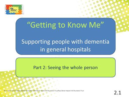 "Part 2: Seeing the whole person ""Getting to Know Me"" Supporting people with dementia in general hospitals 2.1 © University of Manchester/Greater Manchester."