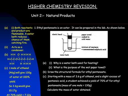 HIGHER CHEMISTRY REVISION. Unit 2:- Natural Products 1. Ethyl pentanoate is an ester. It can be prepared in the lab. As shown below. (a)(i) Why is a water.