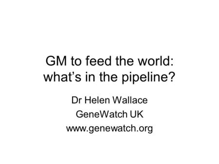 GM to feed the world: what's in the pipeline? Dr Helen Wallace GeneWatch UK www.genewatch.org.