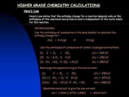 HIGHER GRADE CHEMISTRY CALCULATIONS Hess's Law Hess's Law states that the enthalpy change for a reaction depends only on the enthalpies of the reactants.