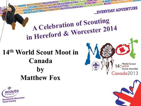 A Celebration of Scouting in Hereford & Worcester 2014 14 th World Scout Moot in Canada by Matthew Fox.
