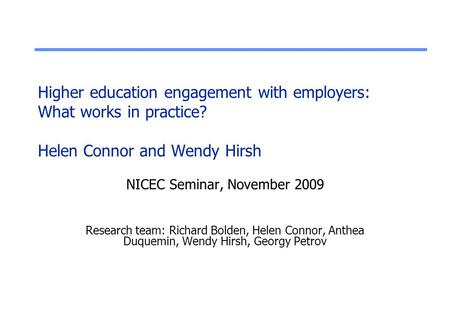 Higher education engagement with employers: What works in practice? Helen Connor and Wendy Hirsh NICEC Seminar, November 2009 Research team: Richard Bolden,