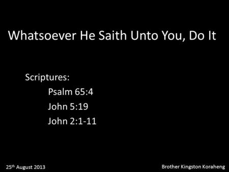 Whatsoever He Saith Unto You, Do It Scriptures: Psalm 65:4 John 5:19 John 2:1-11 25 th August 2013 Brother Kingston Koraheng.