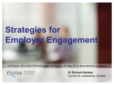 Strategies for Employer Engagement Dr Richard Bolden Centre for Leadership Studies NATIONAL HE STEM PROGRAMME SEMINAR - 25 May 2012, Bournemouth University.