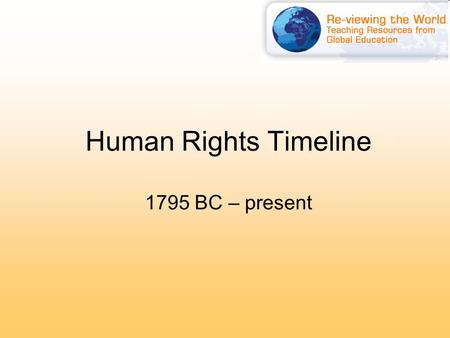 Human Rights Timeline 1795 BC – present. The Laws of Hammurabi 1795–1750BC Iraq 'Make justice reign in the Kingdom, to enlighten the country and promote.