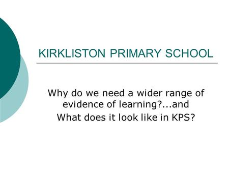 KIRKLISTON PRIMARY SCHOOL Why do we need a wider range of evidence of learning?...and What does it look like in KPS?