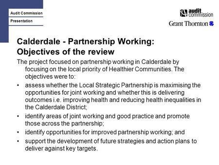 Audit Commission Presentation Calderdale - Partnership Working: Objectives of the review The project focused on partnership working in Calderdale by focusing.